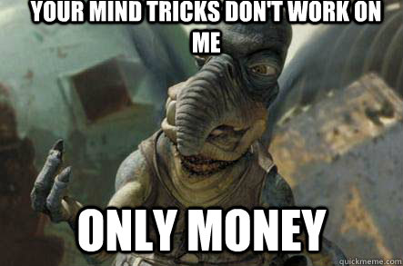 your mind tricks dont work on me only money - poonhound watto