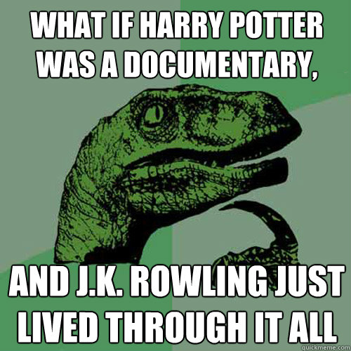 what if harry potter was a documentary and jk rowling jus - Philosoraptor