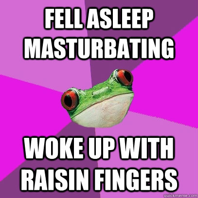 fell asleep masturbating woke up with raisin fingers - Foul Bachelorette Frog