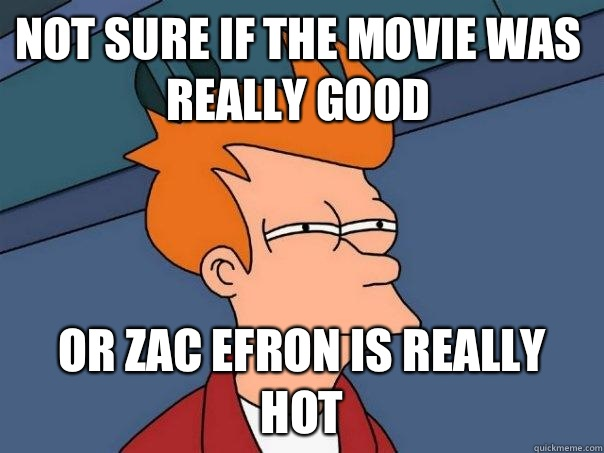 Not sure if tHe movie was really good Or zac efron is really - Futurama Fry