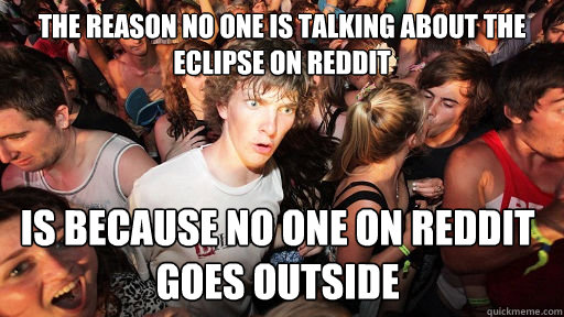 the reason no one is talking about the eclipse on reddit is  - Sudden Clarity Clarence