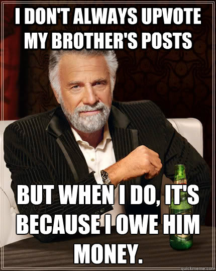 i dont always upvote my brothers posts but when i do its - The Most Interesting Man In The World
