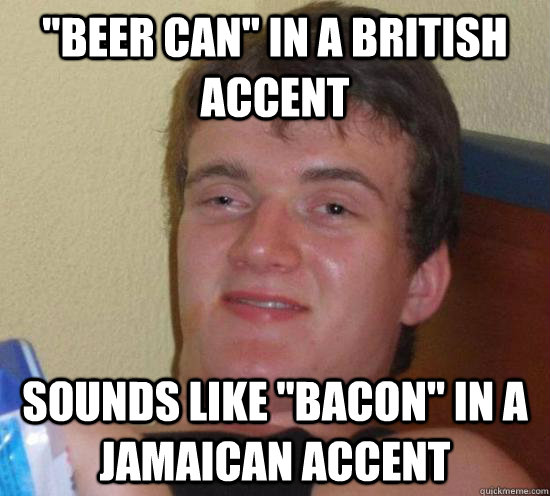 beer can in a british accent sounds like bacon in a jama - Really High Guy