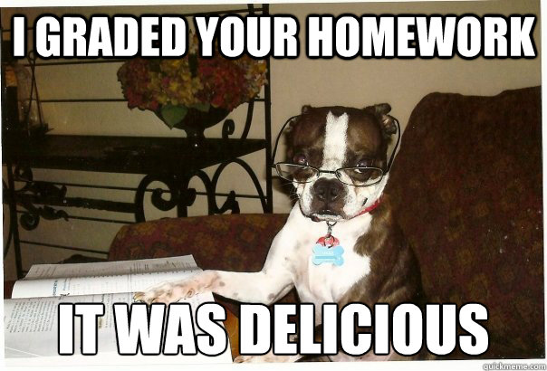 i graded your homework it was delicious - Professor Dog