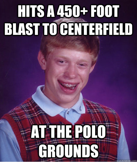 hits a 450 foot blast to centerfield at the polo grounds - Bad Luck Brian
