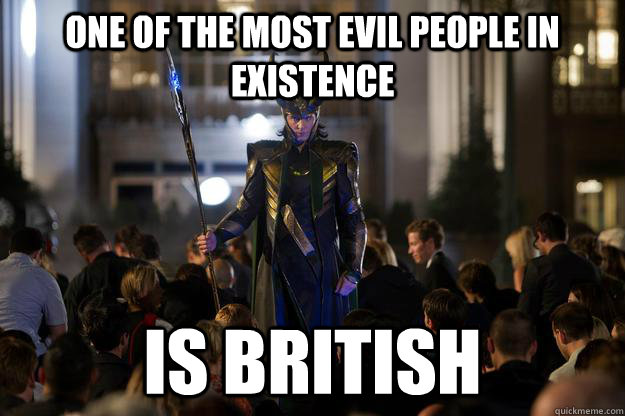 one of the most evil people in existence is british  - Scumbag Loki