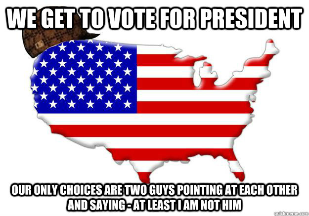 we get to vote for president our only choices are two guys p - Scumbag america