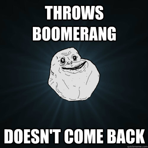 throws boomerang doesnt come back - Forever Alone