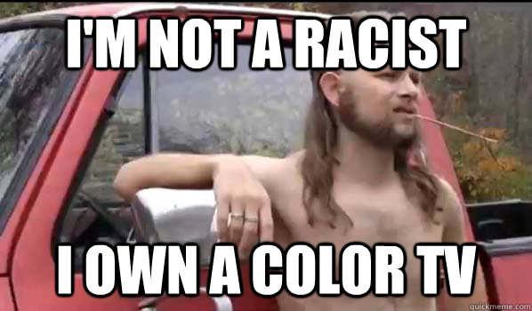 im not a racist i own a color tv - Almost Politically Correct Redneck