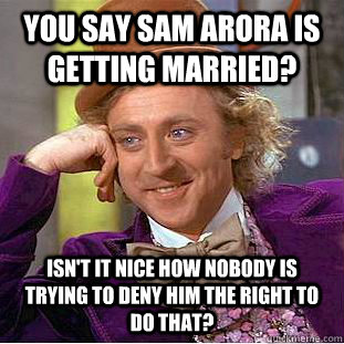 you say sam arora is getting married isnt it nice how nobo - Condescending Wonka