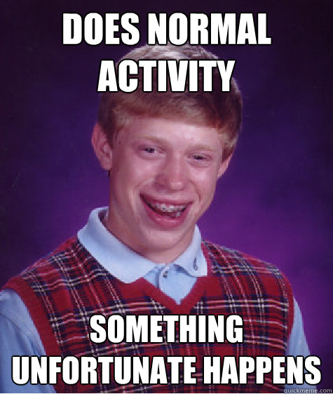 does normal activity something unfortunate happens - Bad Luck Brian