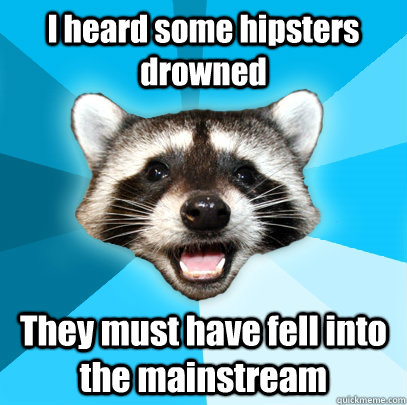 i heard some hipsters drowned they must have fell into the m - Lame Pun Coon