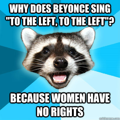why does beyonce sing to the left to the left because wo - Lame Pun Coon