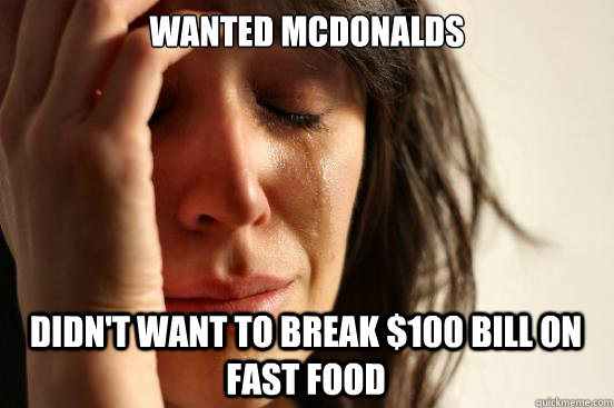 wanted mcdonalds didnt want to break 100 bill on fast food - First World Problems