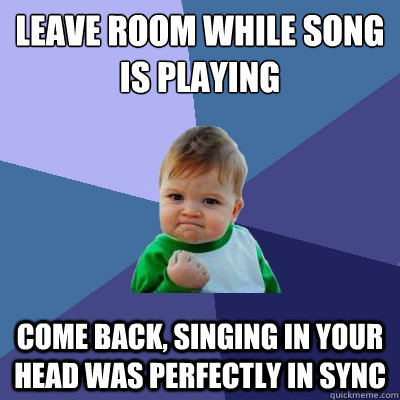 leave room while song is playing come back singing in your  - Success Kid
