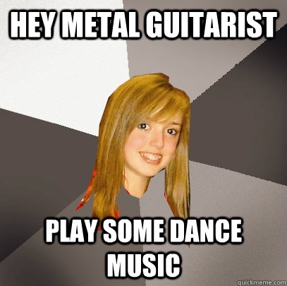hey metal guitarist play some dance music - Musically Oblivious 8th Grader