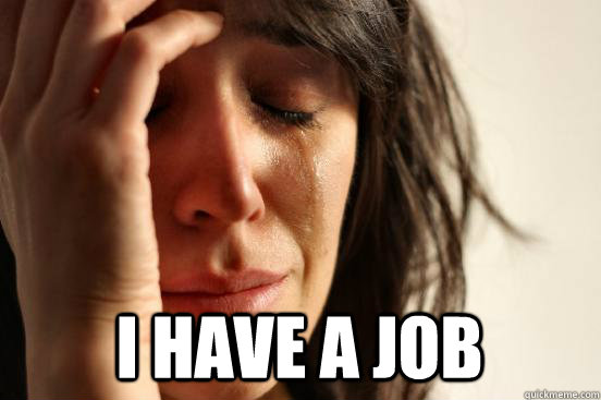 i have a job - First World Problems