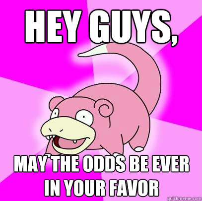 hey guys may the odds be ever in your favor - Slowpoke
