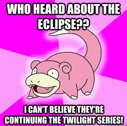 who heard about the eclipse i cant believe theyre contin - Slowpoke