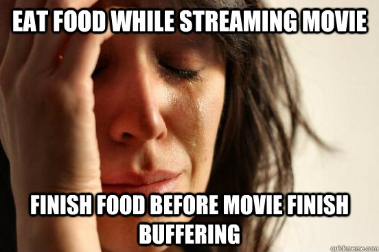 eat food while streaming movie finish food before movie fini - First World Problems