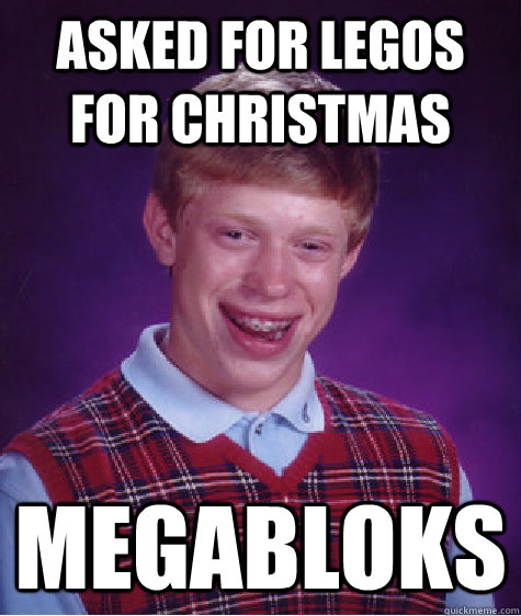 asked for legos for christmas megabloks - Bad Luck Brian