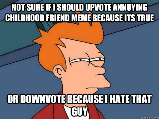 not sure if i should upvote annoying childhood friend meme b - Futurama Fry