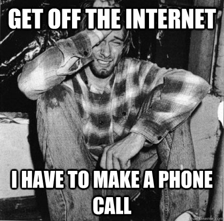 get off the internet i have to make a phone call - First world 90s problems