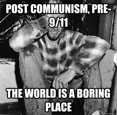 post communism pre911 the world is a boring place  - First world 90s problems