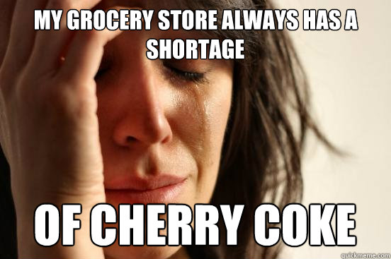 my grocery store always has a shortage of cherry coke - First World Problems