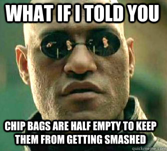 what if i told you chip bags are half empty to keep them fro - Matrix Morpheus