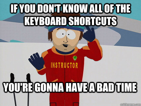 if you dont know all of the keyboard shortcuts youre gonna - Bad Time