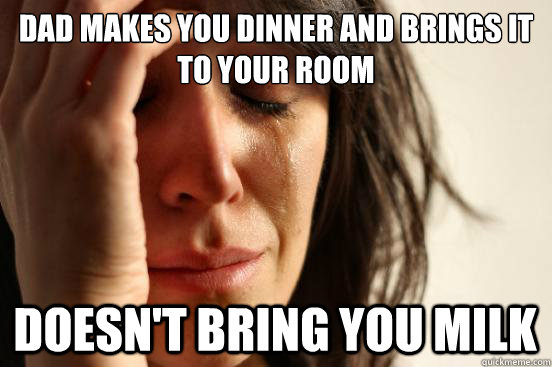 dad makes you dinner and brings it to your room doesnt brin - First World Problems