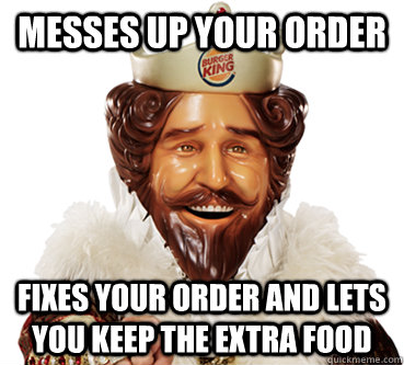 messes up your order fixes your order and lets you keep the  - good guy burger king