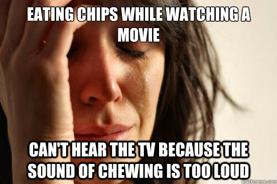 eating chips while watching a movie cant hear the tv becaus - First World Problems