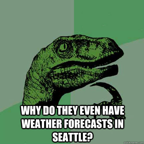why do they even have weather forecasts in seattle - Philosoraptor