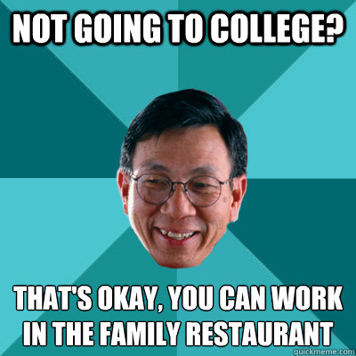 not going to college thats okay you can work in the famil - Low Expectations Asian Father