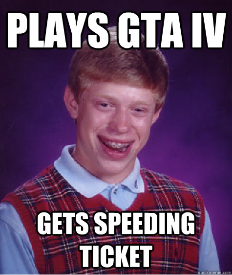 plays gta iv gets speeding ticket - Bad Luck Brian