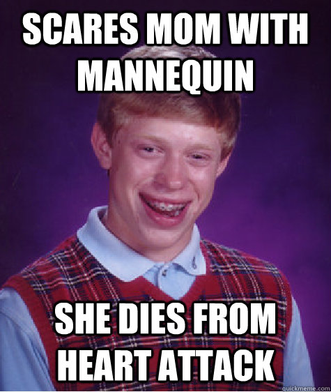 scares mom with mannequin she dies from heart attack - BAD LUCK BRIAN