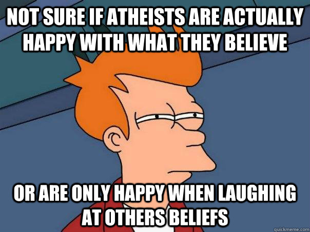 not sure if atheists are actually happy with what they belie - Futurama Fry