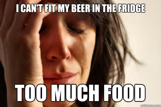 i cant fit my beer in the fridge too much food - First World Problems