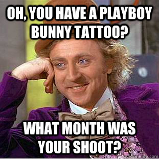 oh you have a playboy bunny tattoo what month was your sho - Condescending Wonka