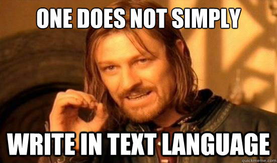 one does not simply write in text language - Boromir