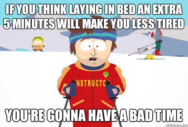 If you think laying in bed an extra 5 minutes will make you  - Super Cool Ski Instructor