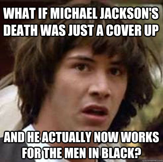 what if michael jacksons death was just a cover up and he a - conspiracy keanu