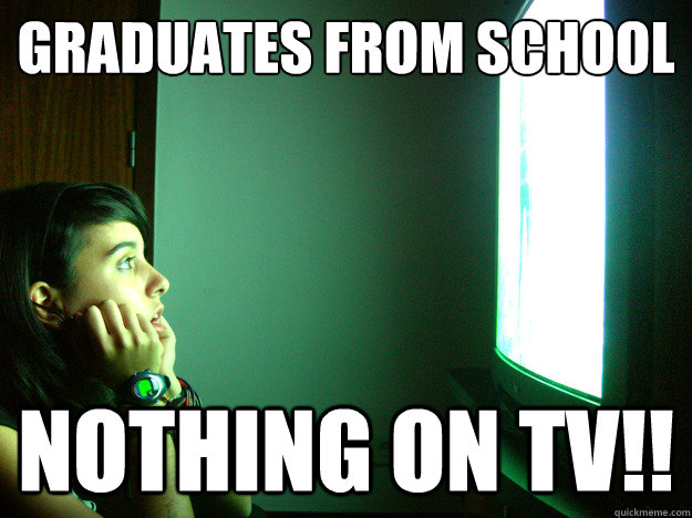 graduates from school nothing on tv - Clueless television addict