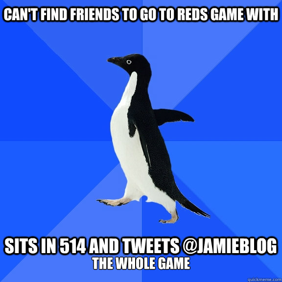 cant find friends to go to reds game with sits in 514 and  - Socially Awkward Penguin