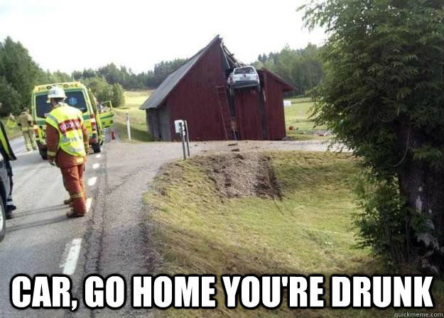 car go home youre drunk - Drunk Car