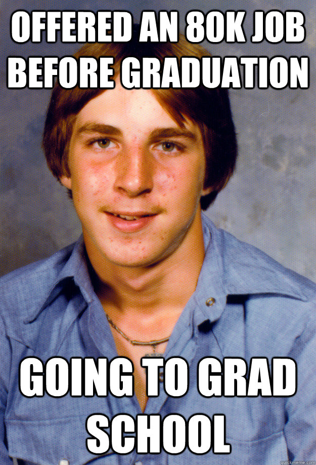 offered an 80k job before graduation going to grad school - Old Economy Steven