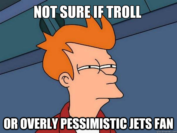 not sure if troll or overly pessimistic jets fan - Futurama Fry