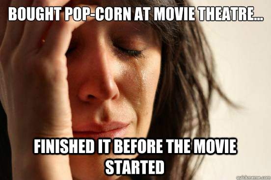 bought popcorn at movie theatre finished it before the m - First World Problems
